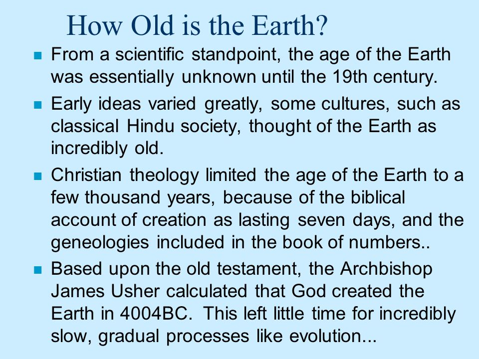 How Old is the Earth From a scientific standpoint, the age of the Earth was essentially unknown until the 19th century.
