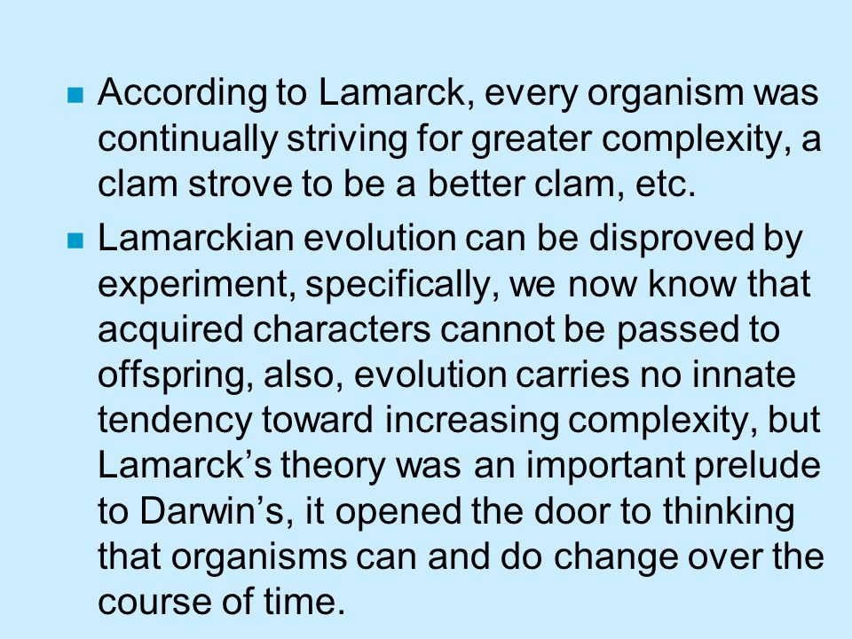 According to Lamarck, every organism was continually striving for greater complexity, a clam strove to be a better clam, etc.