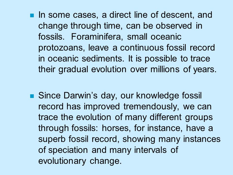 In some cases, a direct line of descent, and change through time, can be observed in fossils. Foraminifera, small oceanic protozoans, leave a continuous fossil record in oceanic sediments. It is possible to trace their gradual evolution over millions of years.