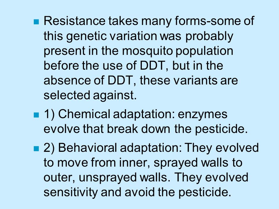 Resistance takes many forms-some of this genetic variation was probably present in the mosquito population before the use of DDT, but in the absence of DDT, these variants are selected against.