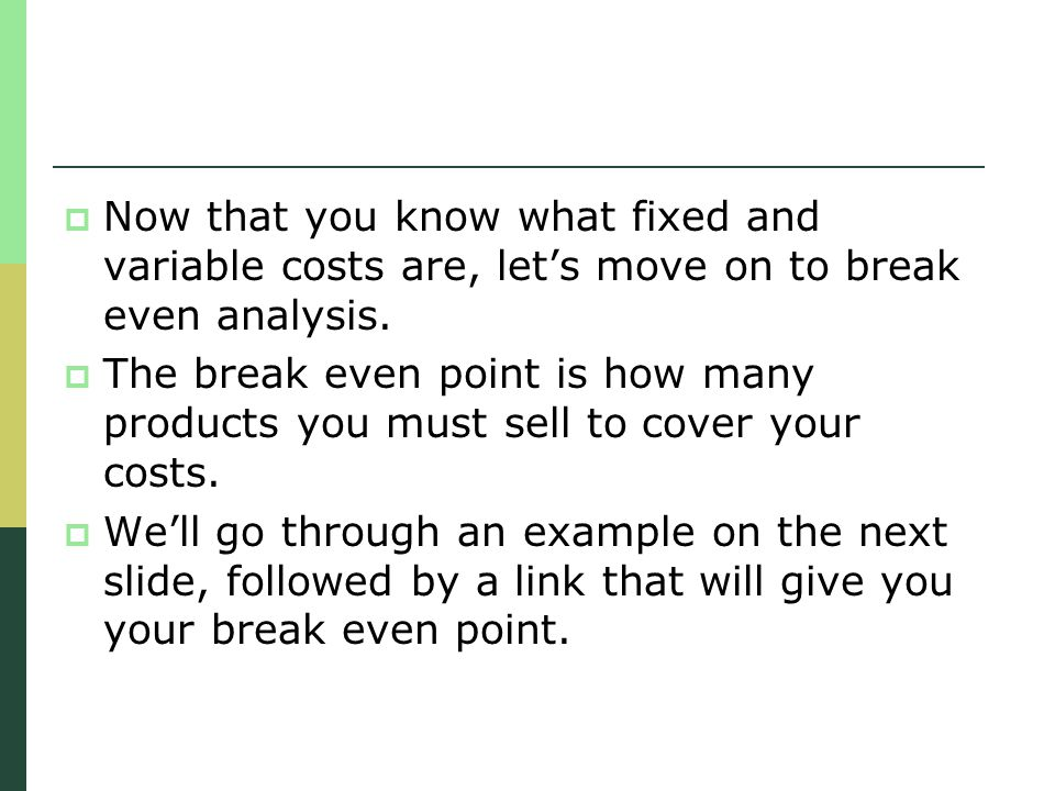 Now that you know what fixed and variable costs are, let's move on to break even analysis.