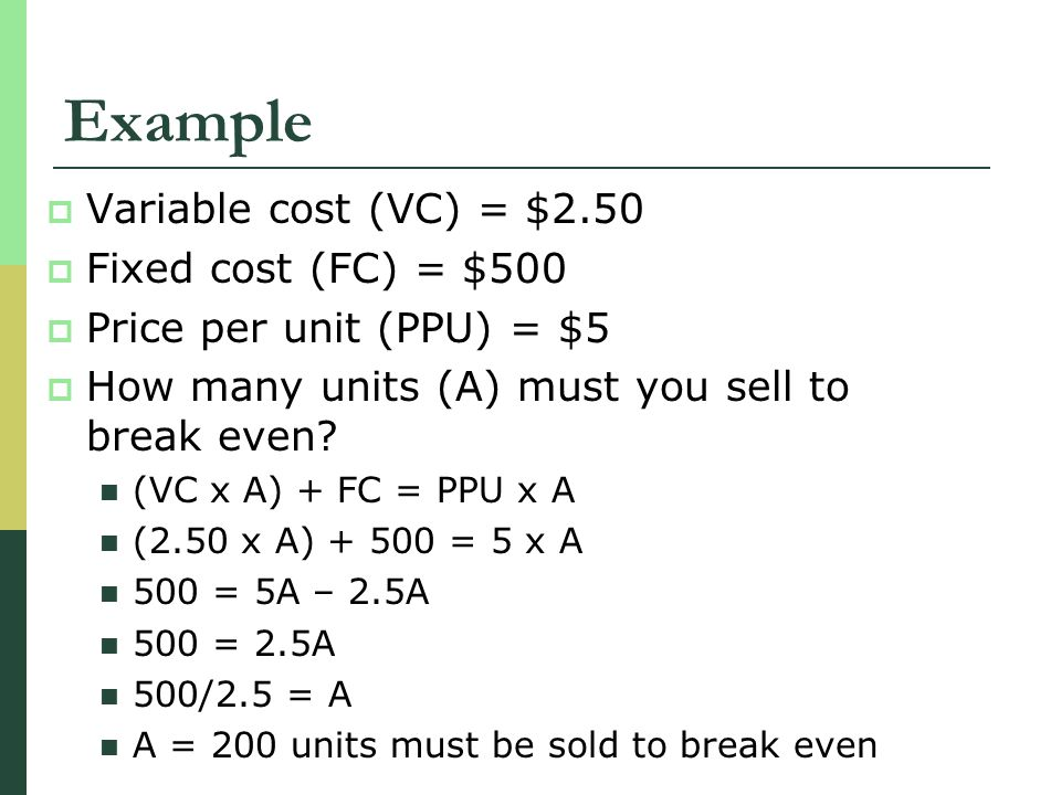 Example Variable cost (VC) = $2.50 Fixed cost (FC) = $500