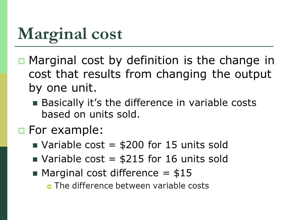 Marginal cost Marginal cost by definition is the change in cost that results from changing the output by one unit.