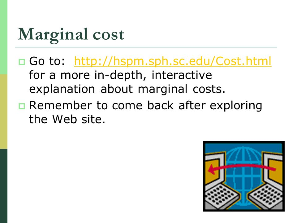 Marginal cost Go to: http://hspm.sph.sc.edu/Cost.html for a more in-depth, interactive explanation about marginal costs.