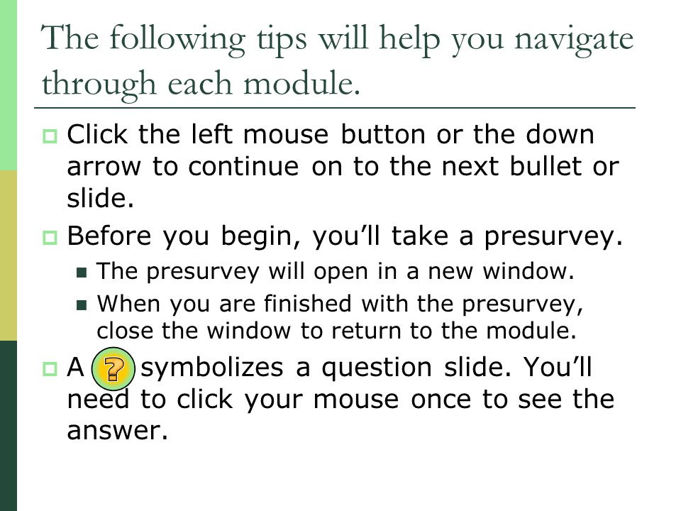 The following tips will help you navigate through each module.