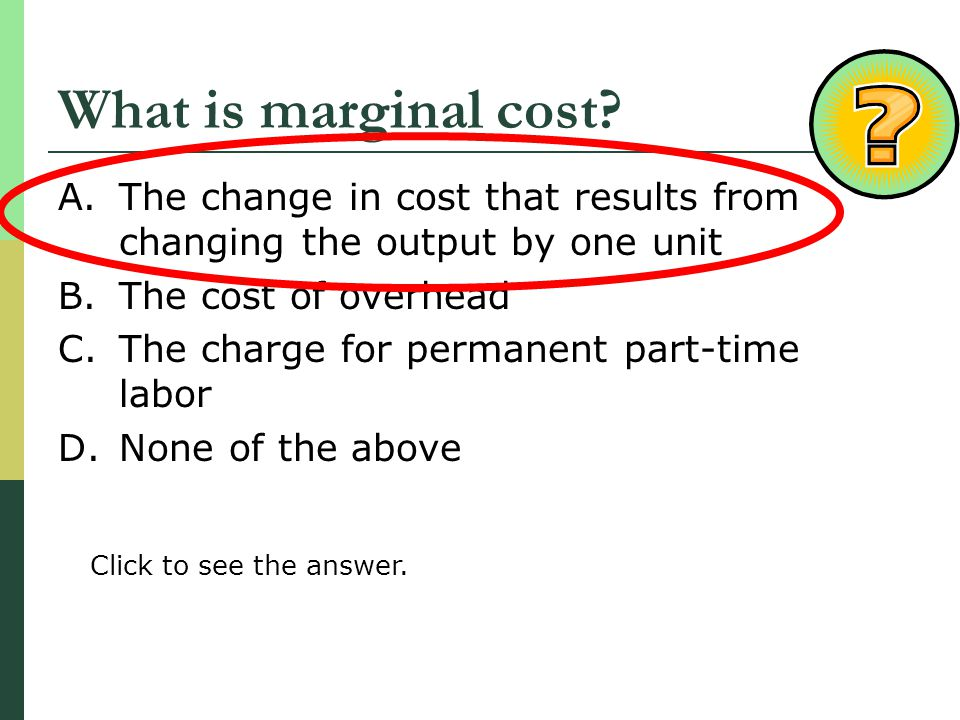 What is marginal cost The change in cost that results from changing the output by one unit. The cost of overhead.