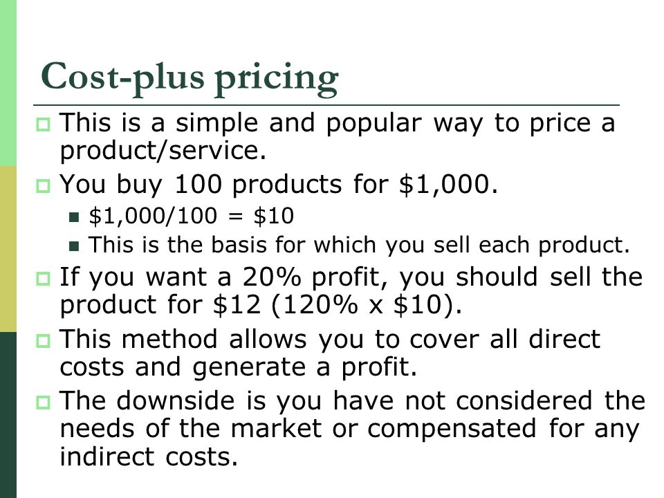 Cost-plus pricing This is a simple and popular way to price a product/service. You buy 100 products for $1,000.