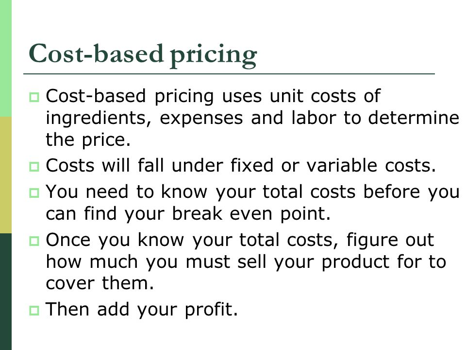 Cost-based pricing Cost-based pricing uses unit costs of ingredients, expenses and labor to determine the price.