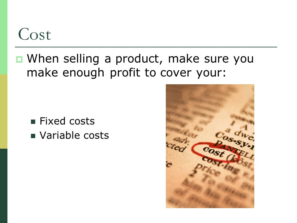 Cost When selling a product, make sure you make enough profit to cover your: Fixed costs.