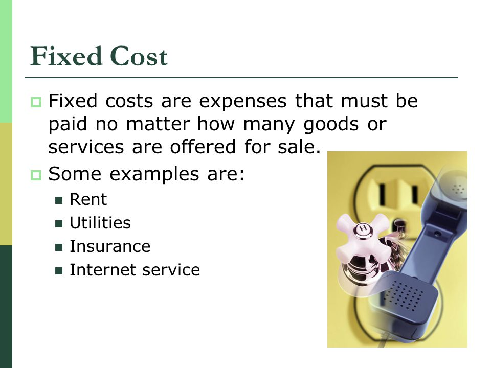 Fixed Cost Fixed costs are expenses that must be paid no matter how many goods or services are offered for sale.