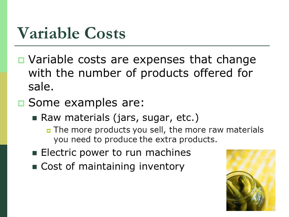 Variable Costs Variable costs are expenses that change with the number of products offered for sale.