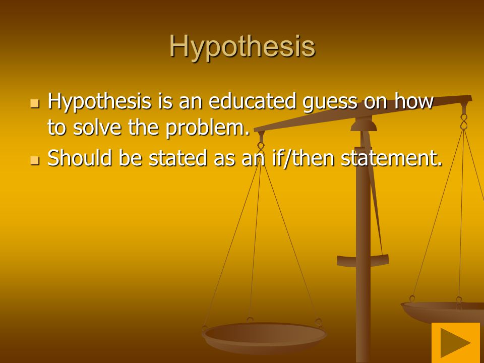Hypothesis Hypothesis is an educated guess on how to solve the problem.