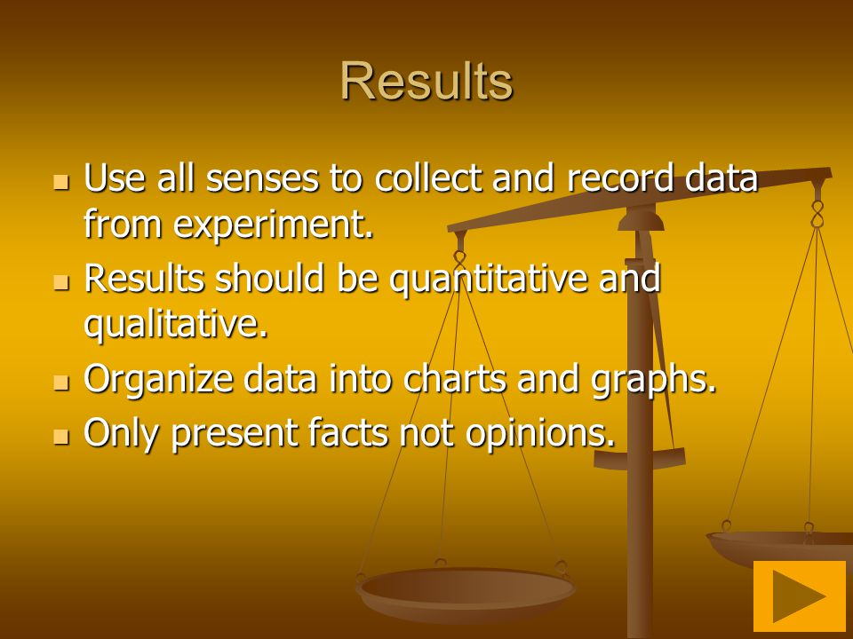 Results Use all senses to collect and record data from experiment.