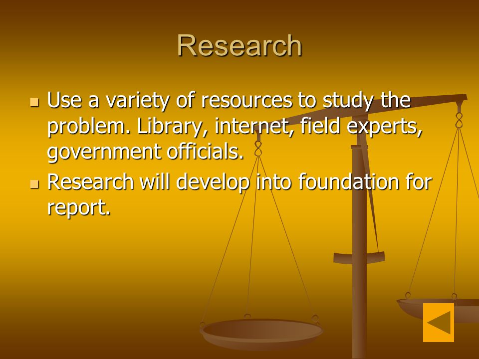 Research Use a variety of resources to study the problem. Library, internet, field experts, government officials.