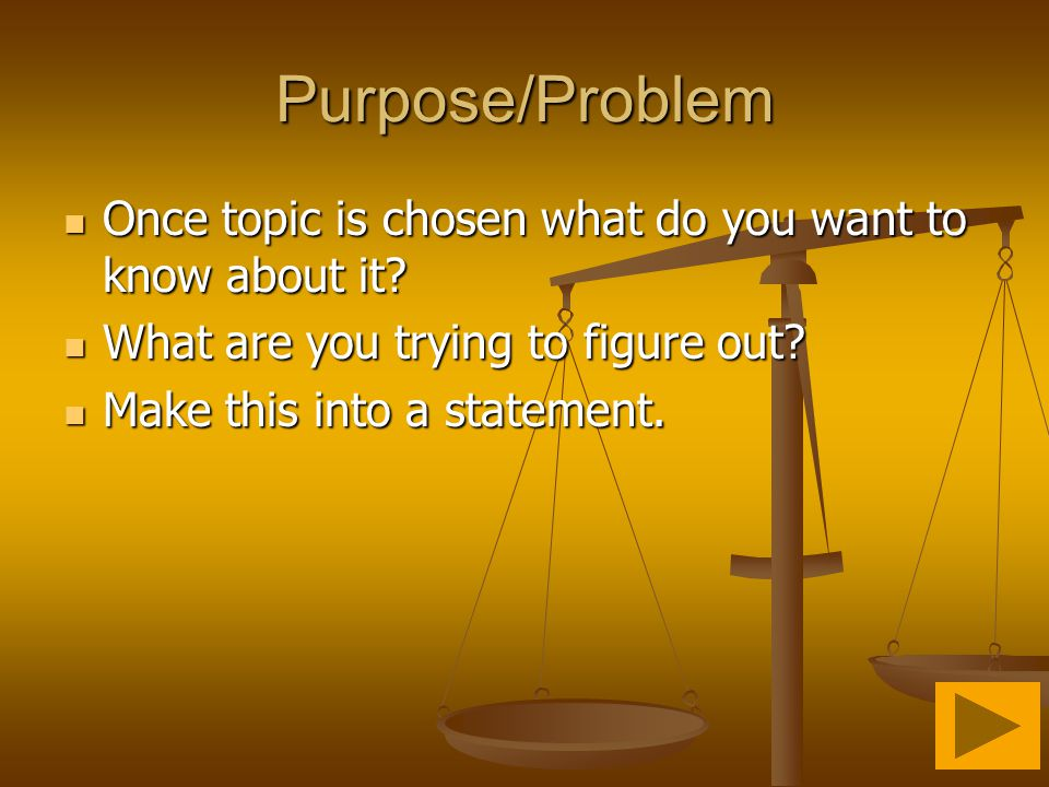 Purpose/Problem Once topic is chosen what do you want to know about it What are you trying to figure out