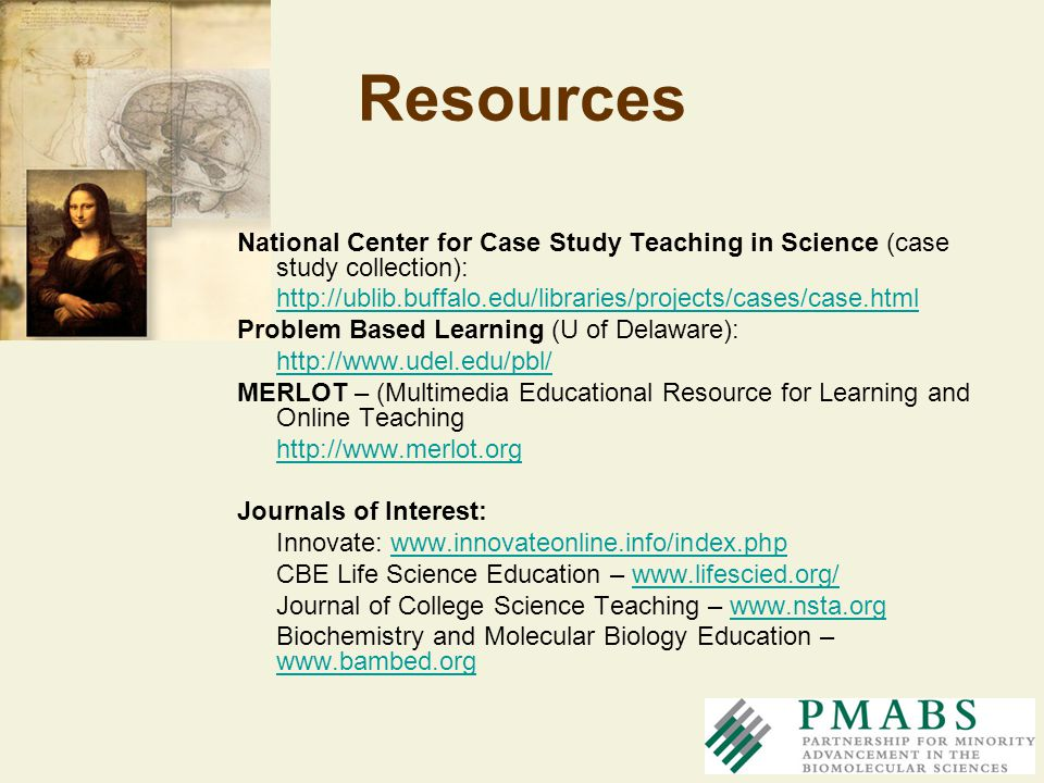 Resources National Center for Case Study Teaching in Science (case study collection): http://ublib.buffalo.edu/libraries/projects/cases/case.html.