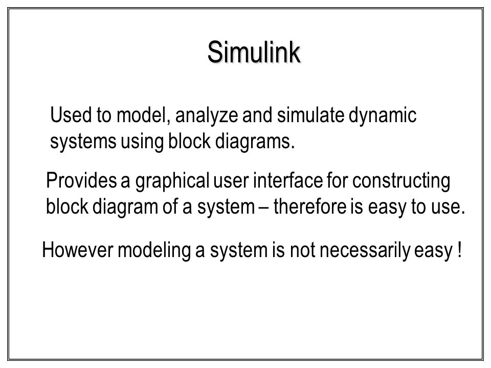 Simulink Used to model, analyze and simulate dynamic systems using block diagrams.