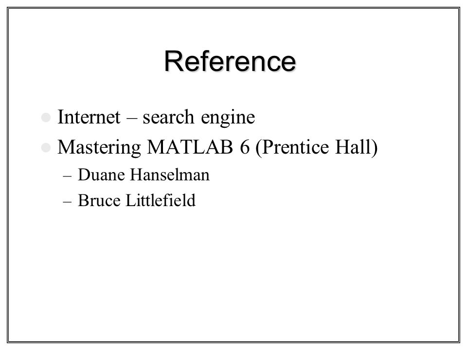 Reference Internet – search engine Mastering MATLAB 6 (Prentice Hall)