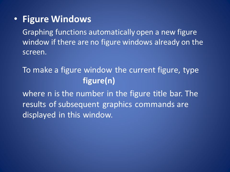Figure Windows Graphing functions automatically open a new figure window if there are no figure windows already on the screen.