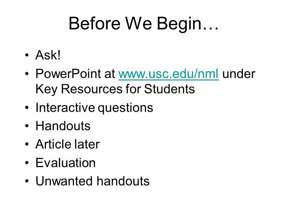 Before We Begin… Ask! PowerPoint at www.usc.edu/nml under Key Resources for Students. Interactive questions.