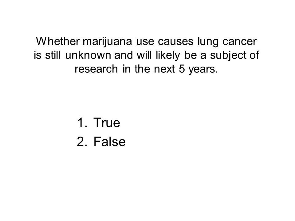 Whether marijuana use causes lung cancer is still unknown and will likely be a subject of research in the next 5 years.