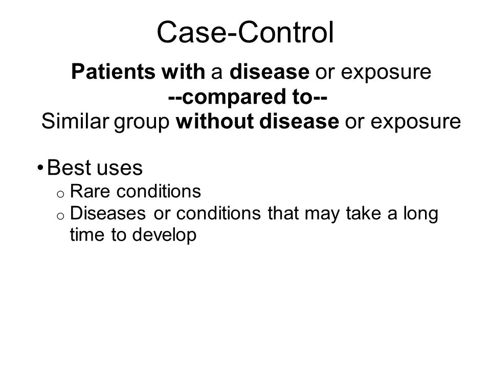 Case-Control Patients with a disease or exposure --compared to--