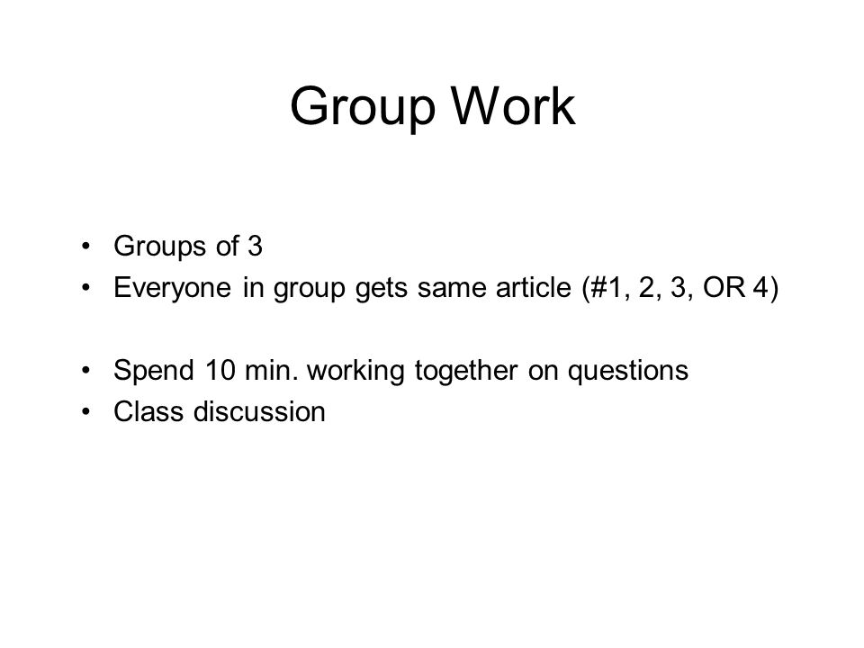 Group Work Groups of 3. Everyone in group gets same article (#1, 2, 3, OR 4) Spend 10 min. working together on questions.
