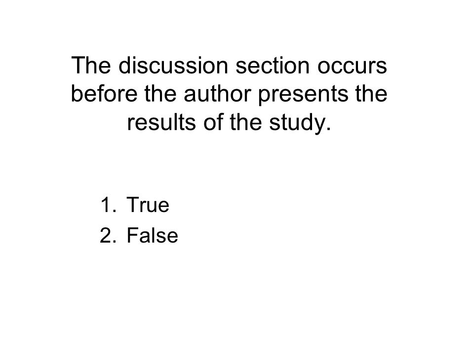 The discussion section occurs before the author presents the results of the study.