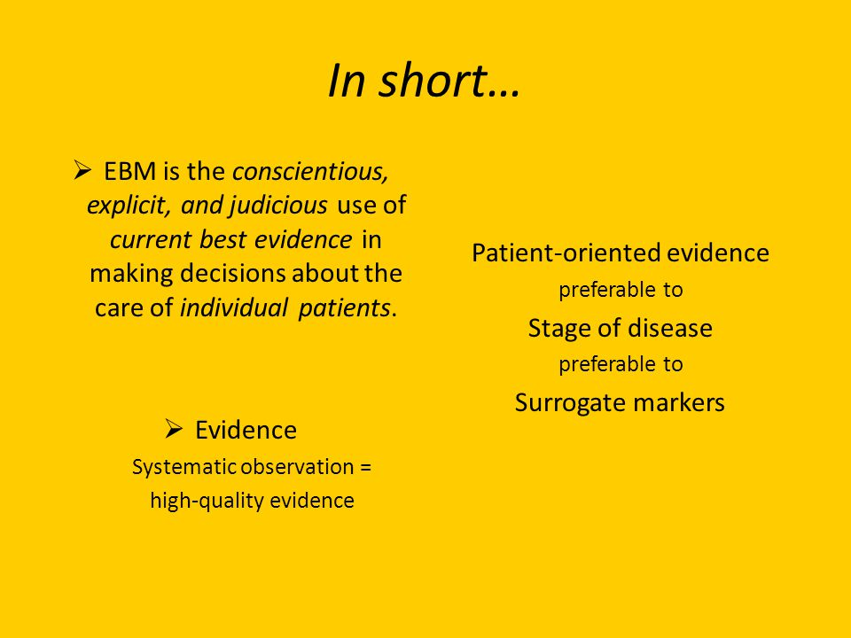 In short… EBM is the conscientious, explicit, and judicious use of current best evidence in making decisions about the care of individual patients.