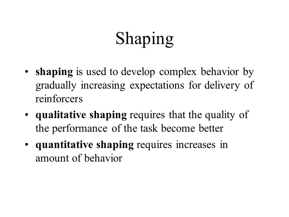 Shaping shaping is used to develop complex behavior by gradually increasing expectations for delivery of reinforcers.