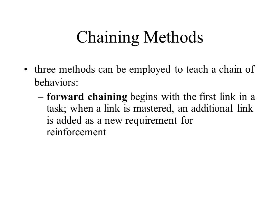 Chaining Methods three methods can be employed to teach a chain of behaviors: