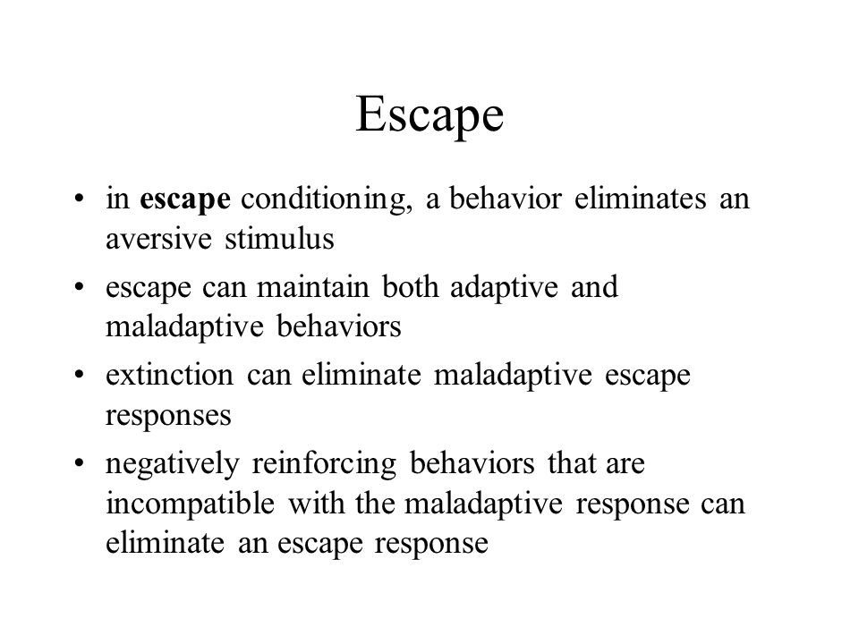 Escape in escape conditioning, a behavior eliminates an aversive stimulus. escape can maintain both adaptive and maladaptive behaviors.