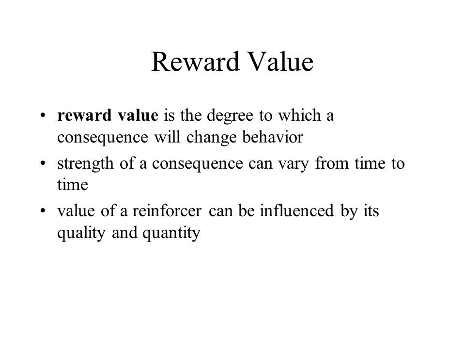 Reward Value reward value is the degree to which a consequence will change behavior. strength of a consequence can vary from time to time.