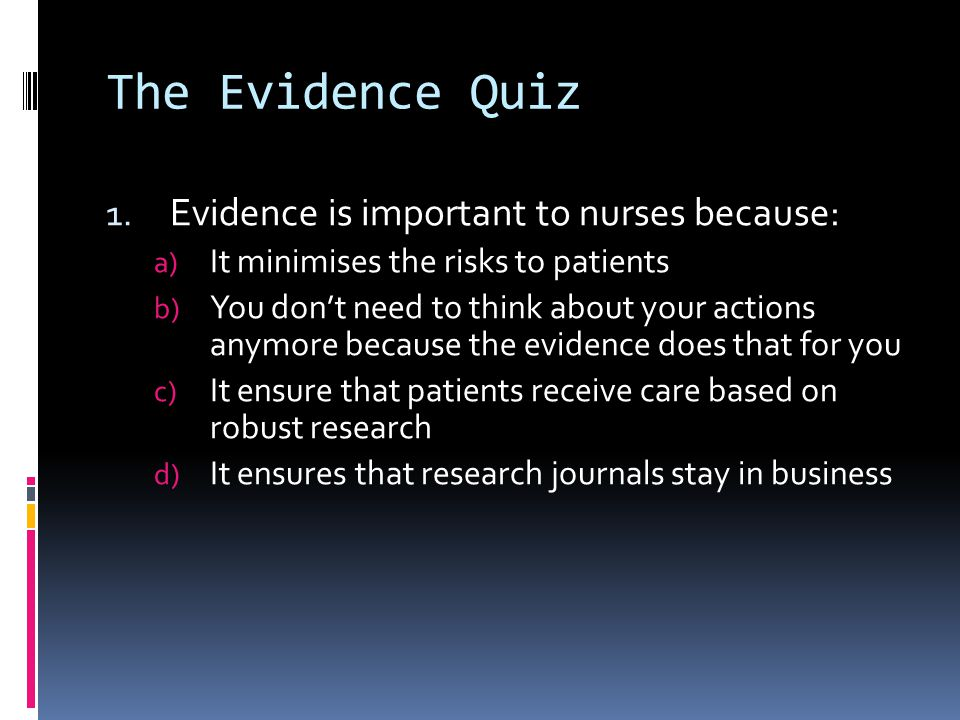 The Evidence Quiz Evidence is important to nurses because: