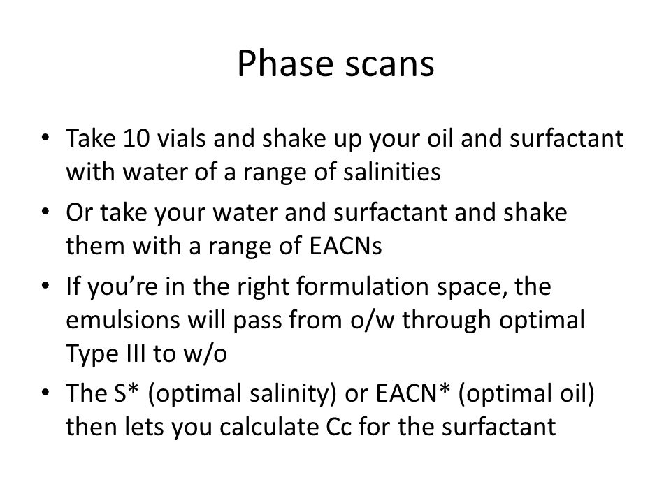 Phase scans Take 10 vials and shake up your oil and surfactant with water of a range of salinities.