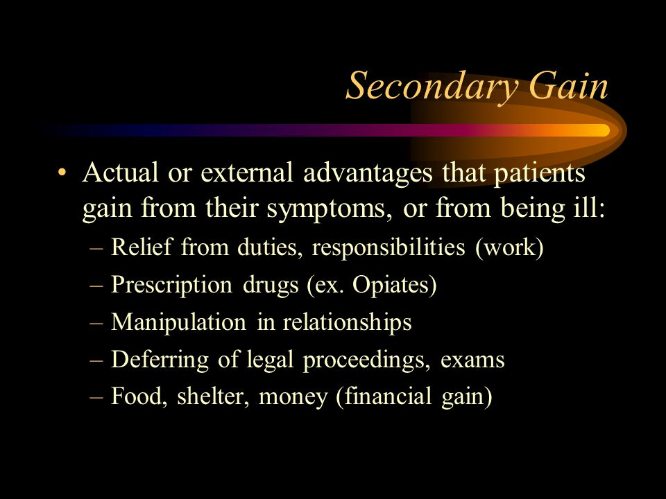 Secondary Gain Actual or external advantages that patients gain from their symptoms, or from being ill:
