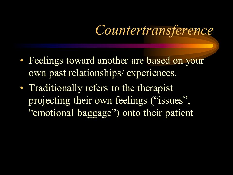 Countertransference Feelings toward another are based on your own past relationships/ experiences.
