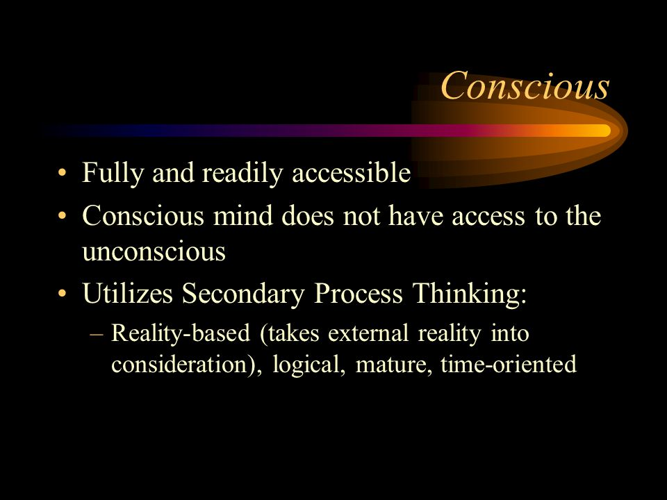 Conscious Fully and readily accessible