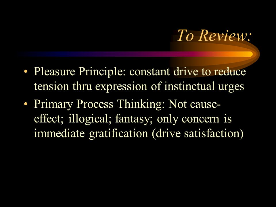 To Review: Pleasure Principle: constant drive to reduce tension thru expression of instinctual urges.