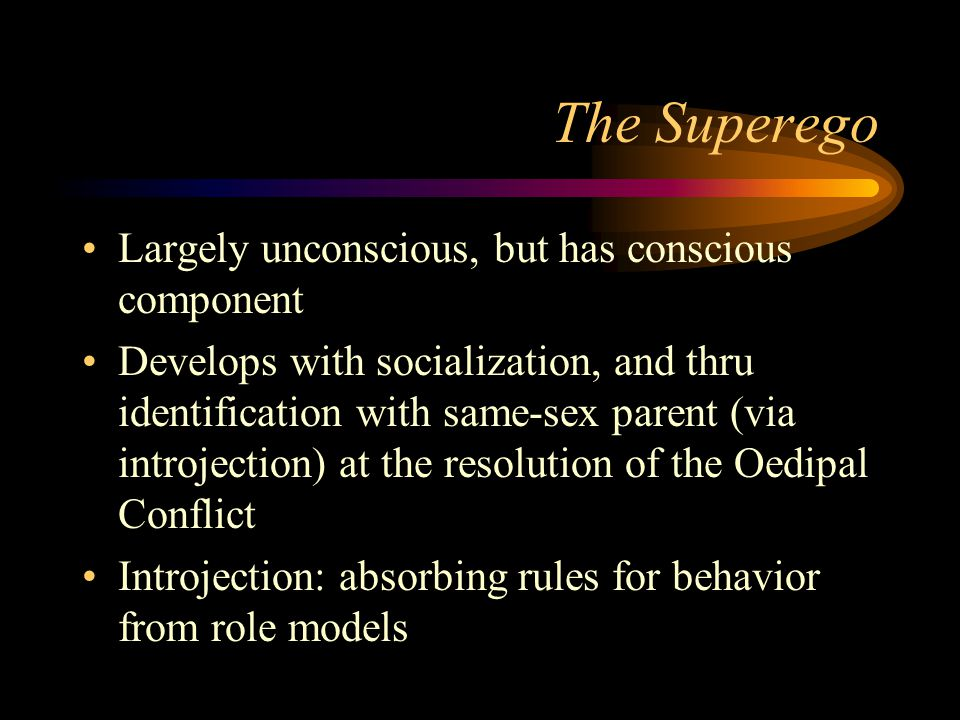 The Superego Largely unconscious, but has conscious component