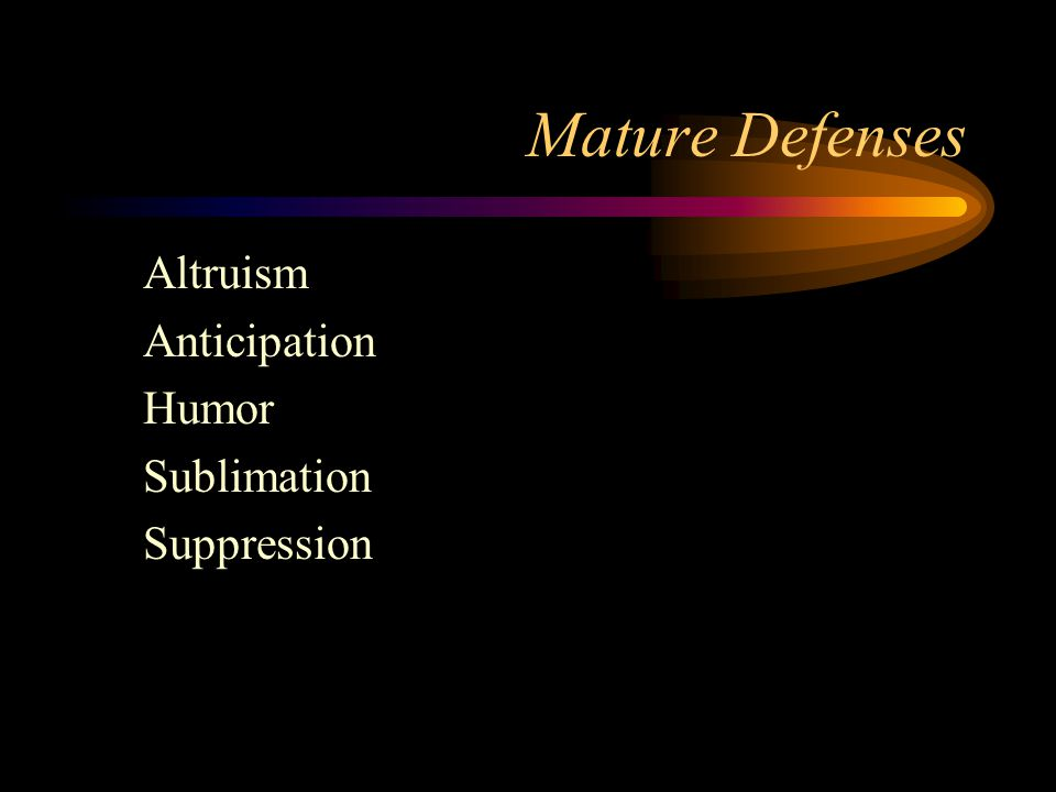 Mature Defenses Altruism Anticipation Humor Sublimation Suppression