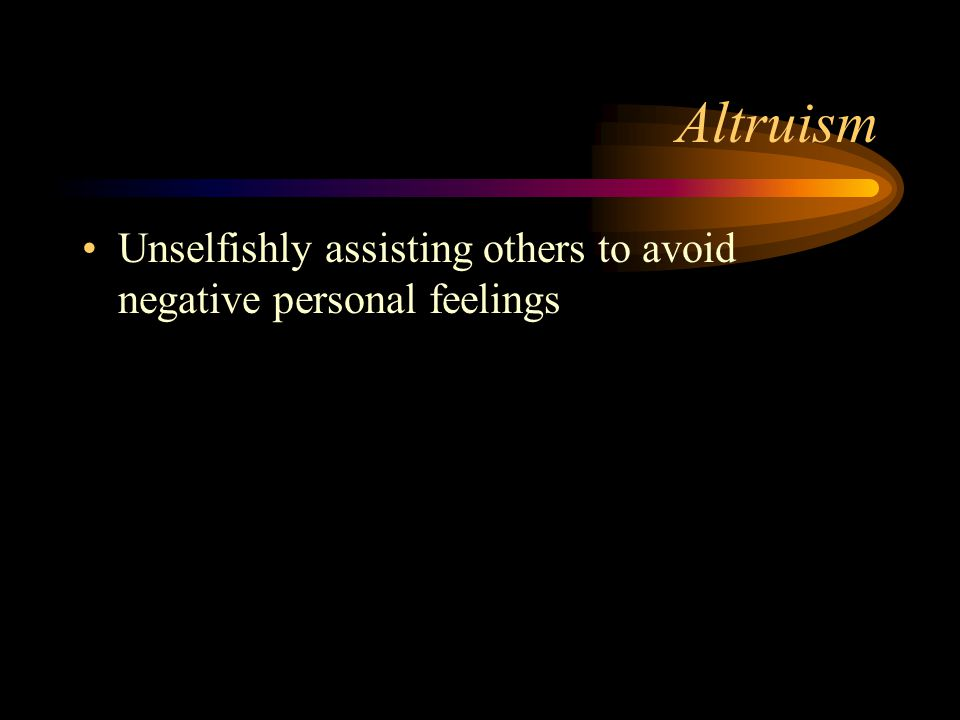 Altruism Unselfishly assisting others to avoid negative personal feelings
