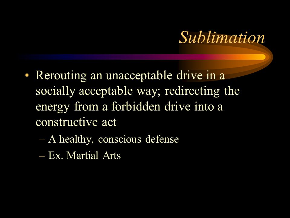 Sublimation Rerouting an unacceptable drive in a socially acceptable way; redirecting the energy from a forbidden drive into a constructive act.