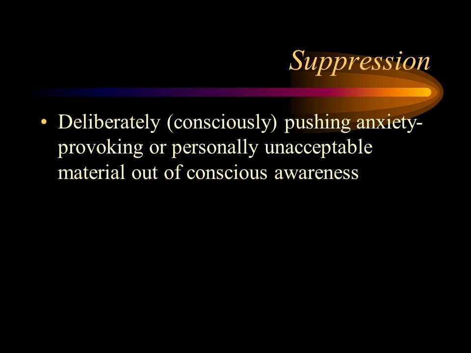 Suppression Deliberately (consciously) pushing anxiety-provoking or personally unacceptable material out of conscious awareness.
