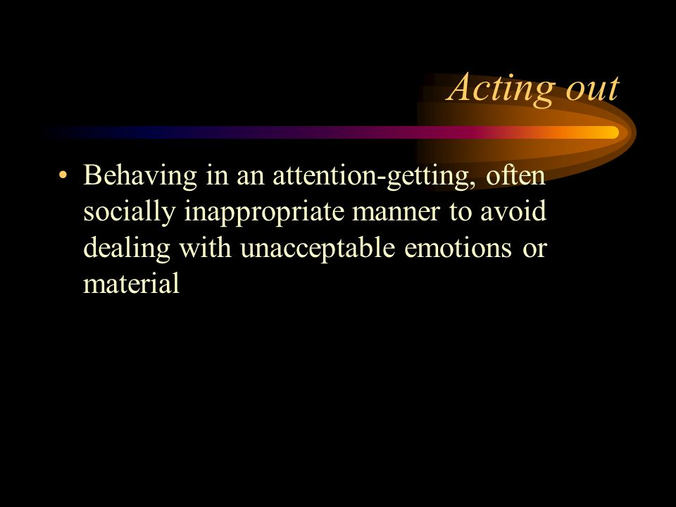Acting out Behaving in an attention-getting, often socially inappropriate manner to avoid dealing with unacceptable emotions or material.