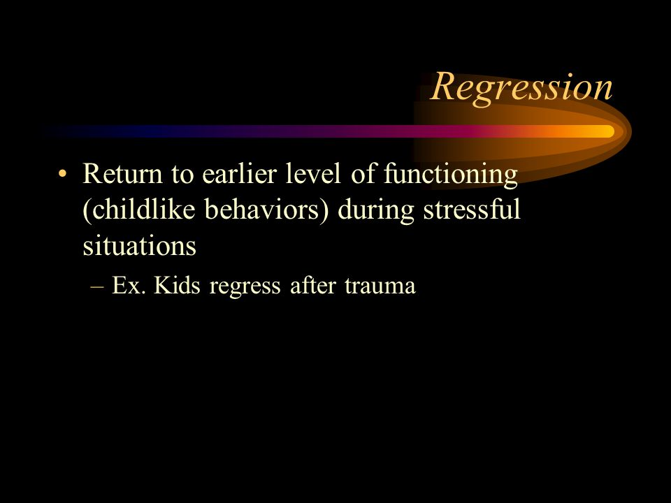 Regression Return to earlier level of functioning (childlike behaviors) during stressful situations.