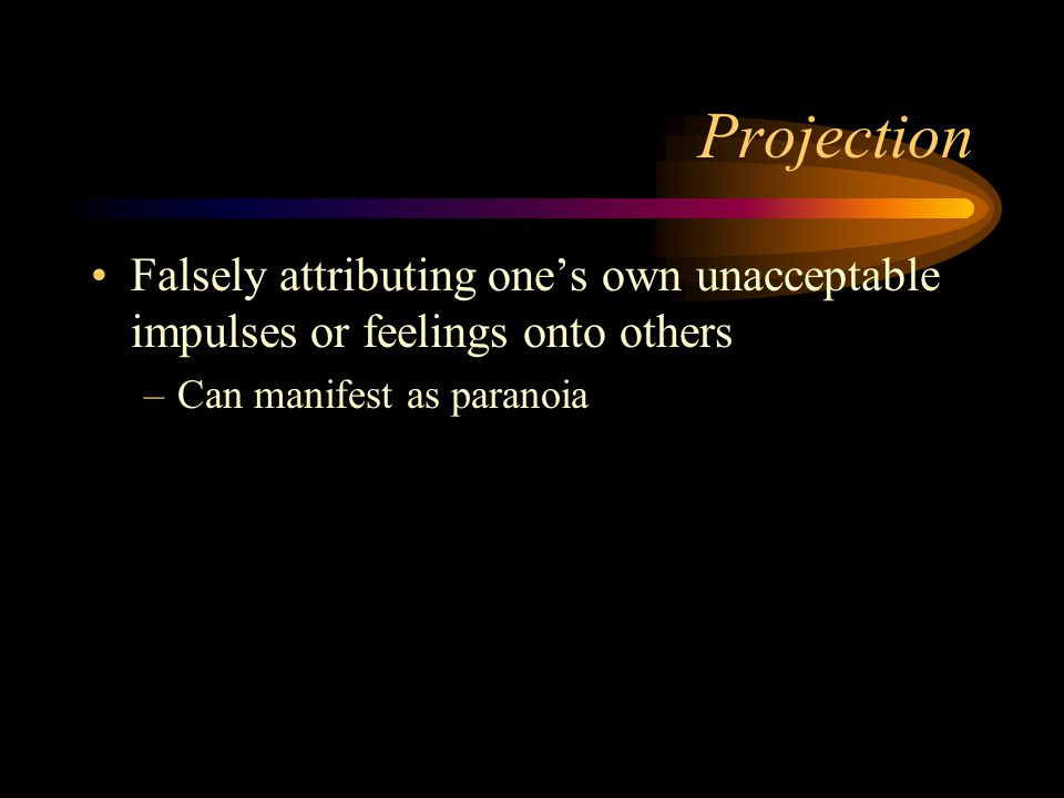 Projection Falsely attributing one's own unacceptable impulses or feelings onto others. Can manifest as paranoia.