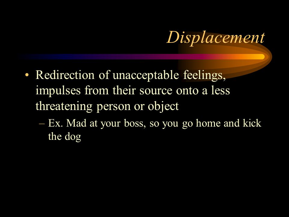 Displacement Redirection of unacceptable feelings, impulses from their source onto a less threatening person or object.