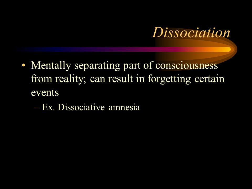Dissociation Mentally separating part of consciousness from reality; can result in forgetting certain events.