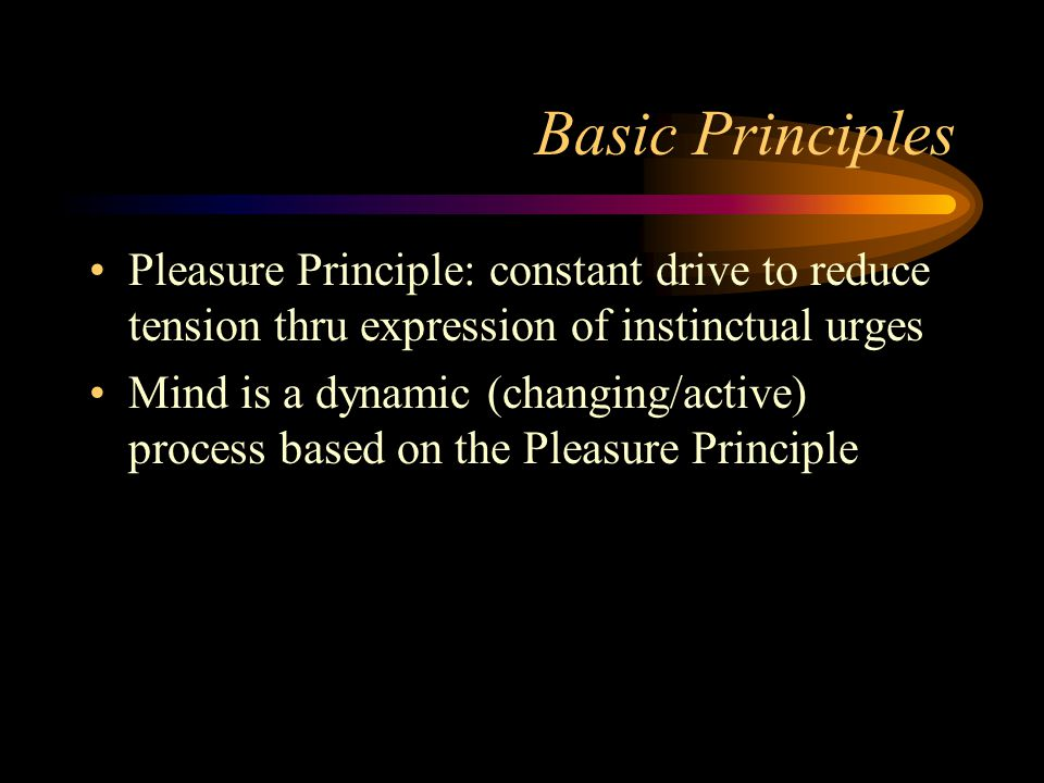 Basic Principles Pleasure Principle: constant drive to reduce tension thru expression of instinctual urges.
